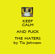 KEEP CALM AND FUCK THE HATERS by Tia Johnson - Personalised Poster large