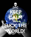 KEEP CALM AND FUCK THE WORLD! - Personalised Poster large