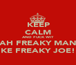 KEEP CALM AND FUCK WIT AH FREAKY MAN LIKE FREAKY JOE!!! - Personalised Poster large