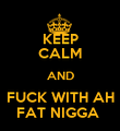 KEEP CALM AND FUCK WITH AH FAT NIGGA  - Personalised Poster large