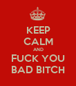 KEEP CALM AND FUCK YOU BAD BITCH - Personalised Poster large