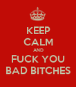 KEEP CALM AND FUCK YOU BAD BITCHES - Personalised Poster large