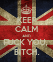 KEEP CALM AND FUCK YOU,  BITCH. - Personalised Poster large