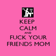 KEEP  CALM AND FUCK YOUR FRIENDS MOM - Personalised Poster large