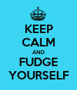 KEEP CALM AND FUDGE YOURSELF - Personalised Poster large