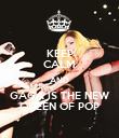 KEEP CALM AND GAGA IS THE NEW QUEEN OF POP - Personalised Poster large