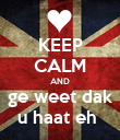 KEEP CALM AND ge weet dak u haat eh  - Personalised Poster large