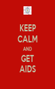 KEEP CALM AND GET AIDS - Personalised Poster large