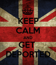 KEEP CALM AND GET  DEPORTED - Personalised Poster large