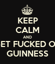 KEEP CALM AND GET FUCKED ON GUINNESS - Personalised Poster large
