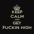 KEEP CALM AND GET FUCKIN HIGH - Personalised Poster large