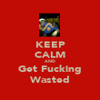 KEEP CALM AND Get Fucking Wasted - Personalised Poster large