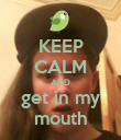KEEP CALM AND get in my mouth - Personalised Poster large
