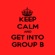 KEEP CALM AND GET INTO GROUP B - Personalised Poster large