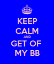 KEEP CALM AND GET OF  MY BB - Personalised Poster large