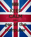 KEEP CALM AND get of the computer - Personalised Poster large