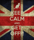 KEEP CALM AND GET  OFF!!! - Personalised Poster large