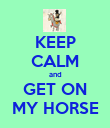 KEEP CALM and GET ON MY HORSE - Personalised Poster large