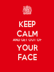 KEEP CALM AND GET OUT OF YOUR FACE - Personalised Poster large