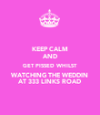 KEEP CALM AND GET PISSED WHILST WATCHING THE WEDDIN AT 333 LINKS ROAD - Personalised Poster large