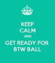 KEEP CALM AND GET READY FOR  BTW BALL - Personalised Poster large