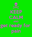 KEEP CALM AND get ready for  pain - Personalised Poster large