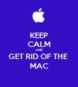 KEEP CALM AND GET RID OF THE  MAC - Personalised Poster large