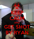 KEEP CALM AND GET SHOT BY RYAN - Personalised Poster large