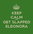KEEP CALM AND GET SLAPPED ELEONORA - Personalised Poster large