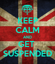 KEEP CALM AND GET  SUSPENDED - Personalised Poster large