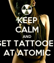 KEEP CALM AND GET TATTOOED AT ATOMIC - Personalised Poster large