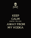 KEEP CALM AND GET THE FUCK  AWAY FROM MY VODKA - Personalised Poster large