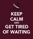KEEP CALM AND GET TIRED OF WAITING - Personalised Poster large