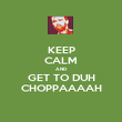 KEEP CALM AND GET TO DUH CHOPPAAAAH - Personalised Poster large