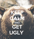KEEP CALM AND GET UGLY  - Personalised Poster large