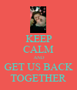 KEEP CALM AND GET US BACK TOGETHER - Personalised Poster small