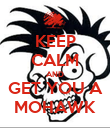 KEEP CALM AND GET YOU A MOHAWK - Personalised Poster large