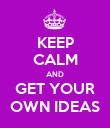 KEEP CALM AND GET YOUR OWN IDEAS - Personalised Poster small