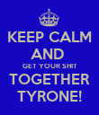 KEEP CALM AND  GET YOUR SHIT TOGETHER TYRONE! - Personalised Poster large
