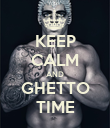 KEEP CALM AND GHETTO TIME - Personalised Poster large