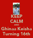 KEEP CALM AND Ghinaa Keisha Turning 16th - Personalised Poster large