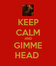 KEEP CALM AND GIMME HEAD  - Personalised Poster large