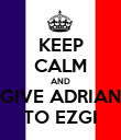 KEEP CALM AND GIVE ADRIAN TO EZGI - Personalised Poster large