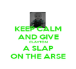 KEEP CALM AND GIVE CLAYTON A SLAP ON THE ARSE - Personalised Poster large