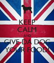 KEEP CALM AND GIVE DA DOG YOUR FOOD! - Personalised Poster large
