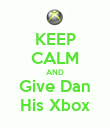 KEEP CALM AND Give Dan His Xbox - Personalised Poster large