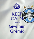 KEEP CALM AND Give him Grêmio - Personalised Poster large