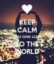 KEEP CALM AND GIVE LOVE TO THE WORLD - Personalised Poster large