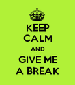 KEEP CALM AND GIVE ME A BREAK - Personalised Poster large