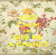 KEEP CALM AND GIVE ME  A CHANCE - Personalised Poster large